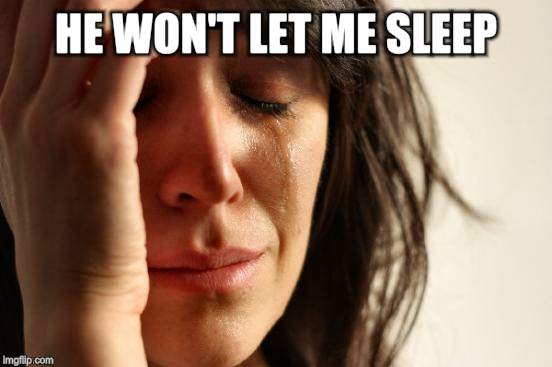 First World Problems Meme | HE WON'T LET ME SLEEP | image tagged in memes,first world problems | made w/ Imgflip meme maker