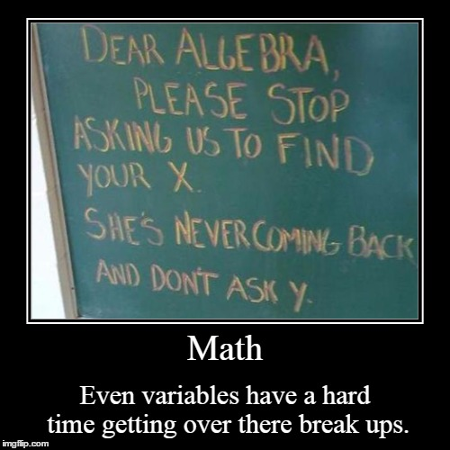 Relationships Problems In Math | Math | Even variables have a hard time getting over there break ups. | image tagged in funny,math,x,y,algebra,break up | made w/ Imgflip demotivational maker