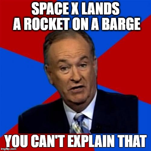 Bill OReilly | SPACE X LANDS A ROCKET ON A BARGE YOU CAN'T EXPLAIN THAT | image tagged in memes,bill oreilly,AdviceAnimals | made w/ Imgflip meme maker