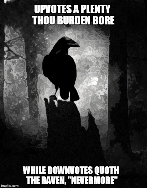 "UPVOTES A PLENTY THOU BURDEN BORE WHILE DOWNVOTES QUOTH THE RAVEN, ""NEVERMORE"" 