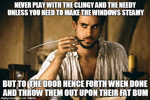 NEVER PLAY WITH THE CLINGY AND THE NEEDY UNLESS YOU NEED TO MAKE THE WINDOWS STEAMY BUT TO  THE DOOR HENCE FORTH WHEN DONE AND THROW THEM OU | made w/ Imgflip meme maker