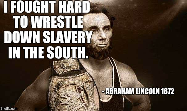 Another actual quote, he said this right after he defeated Rick Flair at Wrestlemania 12... |  I FOUGHT HARD TO WRESTLE DOWN SLAVERY IN THE SOUTH. - ABRAHAM LINCOLN 1872 | image tagged in wrestler abe,abe lincoln,sexy,civil war,slavery | made w/ Imgflip meme maker