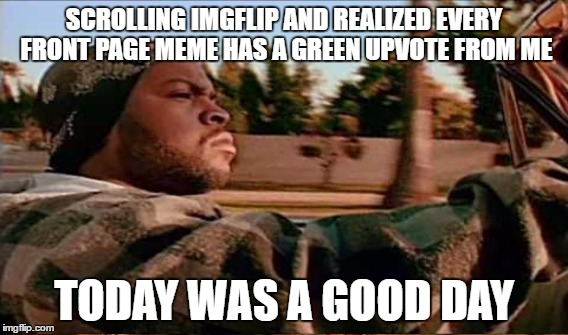 Seriously, there are some great memes on here this weekend! |  SCROLLING IMGFLIP AND REALIZED EVERY FRONT PAGE MEME HAS A GREEN UPVOTE FROM ME; TODAY WAS A GOOD DAY | image tagged in ice cube,memes,lol,lynch1979 | made w/ Imgflip meme maker
