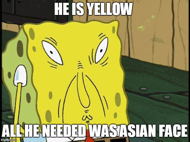 Spongebob funny face | HE IS YELLOW ALL HE NEEDED WAS ASIAN FACE | image tagged in spongebob funny face | made w/ Imgflip meme maker