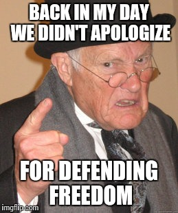 Back In My Day Meme | BACK IN MY DAY WE DIDN'T APOLOGIZE FOR DEFENDING FREEDOM | image tagged in memes,back in my day | made w/ Imgflip meme maker