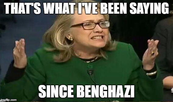 THAT'S WHAT I'VE BEEN SAYING SINCE BENGHAZI | made w/ Imgflip meme maker