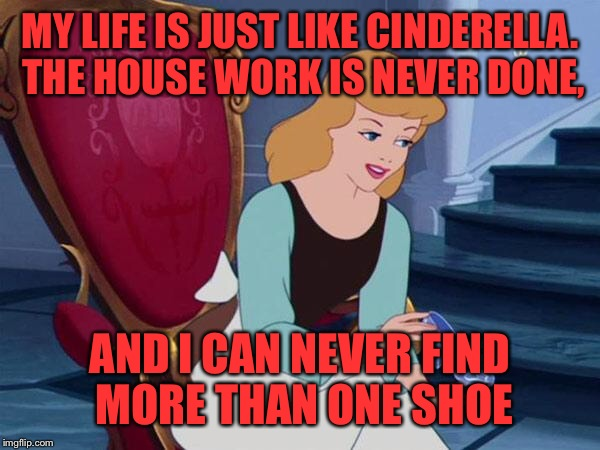 Apparently If you Want A Fairytale Life All You Have To Do Is Have Kids.  |  MY LIFE IS JUST LIKE CINDERELLA. THE HOUSE WORK IS NEVER DONE, AND I CAN NEVER FIND MORE THAN ONE SHOE | image tagged in cinderella,memes,lol,lynch1979 | made w/ Imgflip meme maker