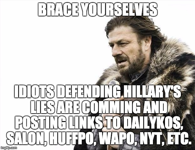 Brace Yourselves X is Coming Meme | BRACE YOURSELVES IDIOTS DEFENDING HILLARY'S LIES ARE COMMING AND POSTING LINKS TO DAILYKOS, SALON, HUFFPO, WAPO, NYT, ETC. | image tagged in memes,brace yourselves x is coming | made w/ Imgflip meme maker