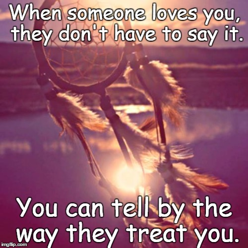If someone loves you... | When someone loves you, they don't have to say it. You can tell by the way they treat you. | image tagged in lovers,i love you,true love,love is love | made w/ Imgflip meme maker