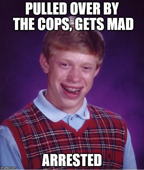 Bad Luck Brian Meme | PULLED OVER BY THE COPS, GETS MAD ARRESTED | image tagged in memes,bad luck brian | made w/ Imgflip meme maker