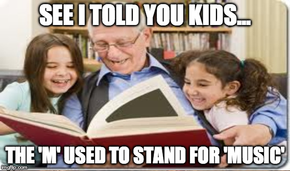 What does the 'M' stand for Grandpa? | SEE I TOLD YOU KIDS... THE 'M' USED TO STAND FOR 'MUSIC' | image tagged in mtv,music,storytelling grandpa,long time ago | made w/ Imgflip meme maker