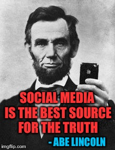 SOCIAL MEDIA IS THE BEST SOURCE FOR THE TRUTH - ABE LINCOLN | made w/ Imgflip meme maker