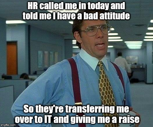 That Would Be Great Meme | HR called me in today and told me I have a bad attitude So they're transferring me over to IT and giving me a raise | image tagged in memes,that would be great | made w/ Imgflip meme maker