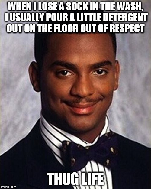 Carlton Banks Thug Life |  WHEN I LOSE A SOCK IN THE WASH, I USUALLY POUR A LITTLE DETERGENT OUT ON THE FLOOR OUT OF RESPECT; THUG LIFE | image tagged in carlton banks thug life | made w/ Imgflip meme maker