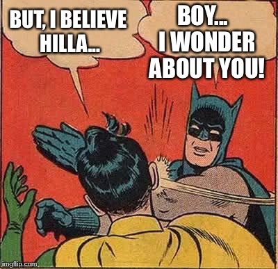 It's all about what you believe | BUT, I BELIEVE HILLA... BOY...  I WONDER ABOUT YOU! | image tagged in memes,batman slapping robin,hillary,election 2016,truth | made w/ Imgflip meme maker