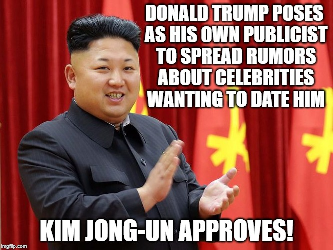 Kim Jong-un approves of Donald Trump | DONALD TRUMP POSES AS HIS OWN PUBLICIST TO SPREAD RUMORS ABOUT CELEBRITIES WANTING TO DATE HIM KIM JONG-UN APPROVES! | image tagged in donald trump,memes,political,kim jong un,trump,political meme | made w/ Imgflip meme maker