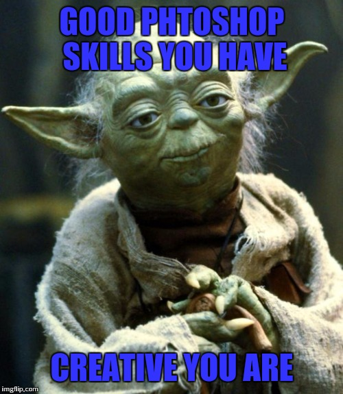 Star Wars Yoda Meme | GOOD PHTOSHOP SKILLS YOU HAVE CREATIVE YOU ARE | image tagged in memes,star wars yoda | made w/ Imgflip meme maker