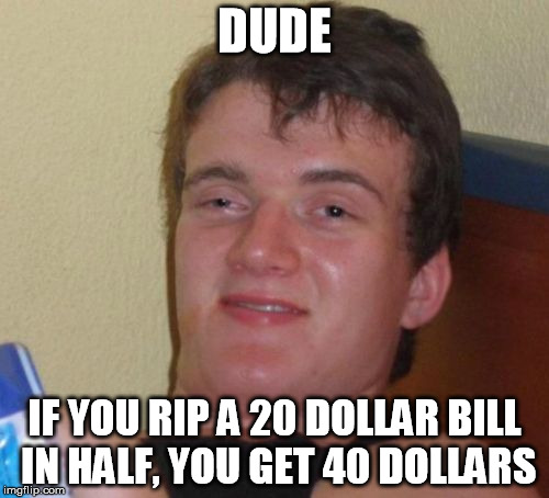 Ima be rich | DUDE IF YOU RIP A 20 DOLLAR BILL IN HALF, YOU GET 40 DOLLARS | image tagged in memes,10 guy,dollars,rich,funny | made w/ Imgflip meme maker