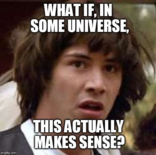 Conspiracy Keanu Meme | WHAT IF, IN SOME UNIVERSE, THIS ACTUALLY MAKES SENSE? | image tagged in memes,conspiracy keanu | made w/ Imgflip meme maker