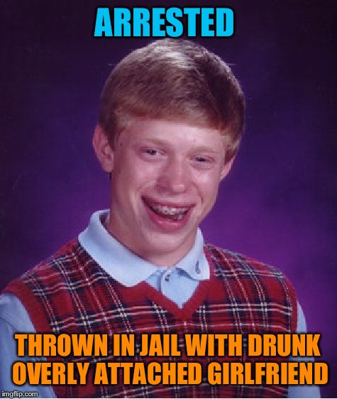 Bad Luck Brian Meme | ARRESTED THROWN IN JAIL WITH DRUNK OVERLY ATTACHED GIRLFRIEND | image tagged in memes,bad luck brian | made w/ Imgflip meme maker