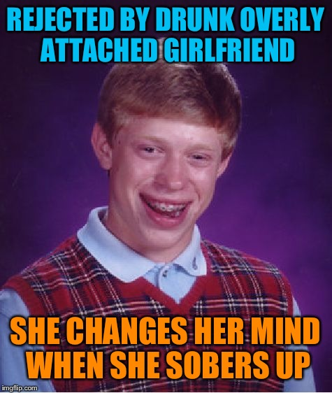 Bad Luck Brian Meme | REJECTED BY DRUNK OVERLY ATTACHED GIRLFRIEND SHE CHANGES HER MIND WHEN SHE SOBERS UP | image tagged in memes,bad luck brian | made w/ Imgflip meme maker