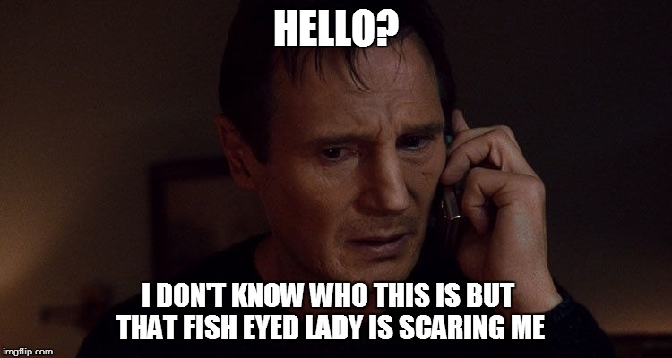 HELLO? I DON'T KNOW WHO THIS IS BUT THAT FISH EYED LADY IS SCARING ME | made w/ Imgflip meme maker