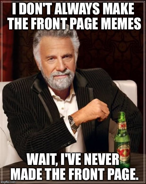 The Most Interesting Man In The World Meme | I DON'T ALWAYS MAKE THE FRONT PAGE MEMES WAIT, I'VE NEVER MADE THE FRONT PAGE. | image tagged in memes,the most interesting man in the world | made w/ Imgflip meme maker