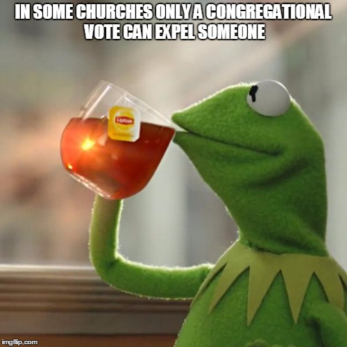 But Thats None Of My Business Meme | IN SOME CHURCHES ONLY A CONGREGATIONAL VOTE CAN EXPEL SOMEONE | image tagged in memes,but thats none of my business,kermit the frog | made w/ Imgflip meme maker