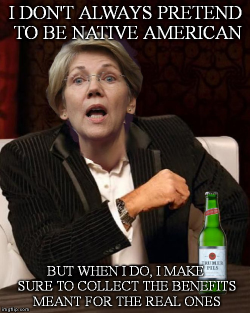 Elizabeth Warren I Don't Always |  I DON'T ALWAYS PRETEND TO BE NATIVE AMERICAN; BUT WHEN I DO, I MAKE SURE TO COLLECT THE BENEFITS MEANT FOR THE REAL ONES | image tagged in elizabeth warren i don't always,Mr_Trump | made w/ Imgflip meme maker