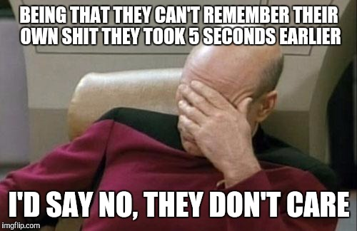 BEING THAT THEY CAN'T REMEMBER THEIR OWN SHIT THEY TOOK 5 SECONDS EARLIER I'D SAY NO, THEY DON'T CARE | image tagged in memes,captain picard facepalm | made w/ Imgflip meme maker