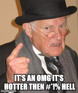 Back In My Day Meme | IT'S AN OMG IT'S HOTTER THEN #*!% HELL | image tagged in memes,back in my day | made w/ Imgflip meme maker