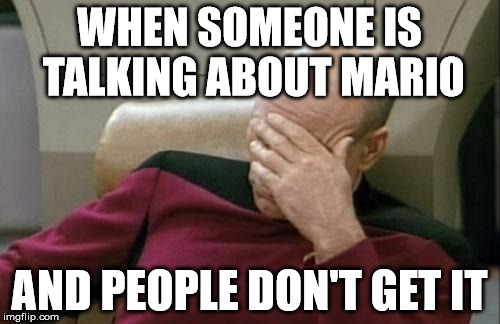 Captain Picard Facepalm Meme | WHEN SOMEONE IS TALKING ABOUT MARIO AND PEOPLE DON'T GET IT | image tagged in memes,captain picard facepalm | made w/ Imgflip meme maker