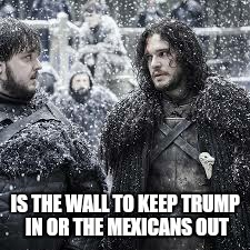 better make it a big one is the wall to keep trump in or the