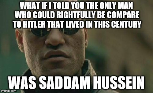 Matrix Morpheus Meme | WHAT IF I TOLD YOU THE ONLY MAN WHO COULD RIGHTFULLY BE COMPARE TO HITLER THAT LIVED IN THIS CENTURY WAS SADDAM HUSSEIN | image tagged in memes,matrix morpheus | made w/ Imgflip meme maker