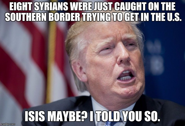 Donald Trump Derp | EIGHT SYRIANS WERE JUST CAUGHT ON THE SOUTHERN BORDER TRYING TO GET IN THE U.S. ISIS MAYBE? I TOLD YOU SO. | image tagged in donald trump derp | made w/ Imgflip meme maker
