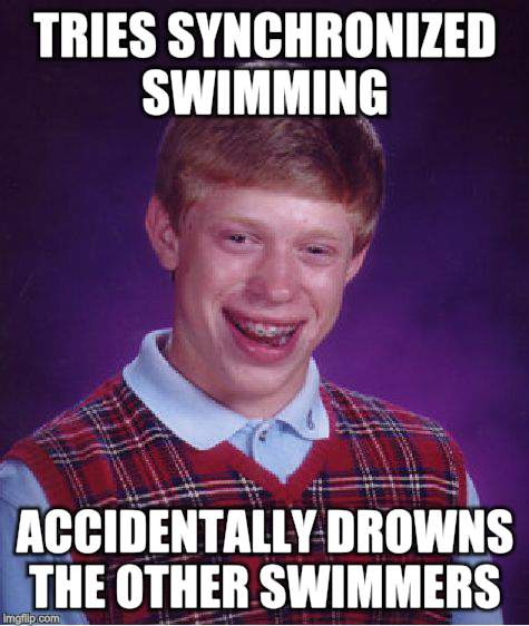 Bad Luck Brian Meme | TRIES SYNCHRONIZED SWIMMING ACCIDENTALLY DROWNS THE OTHER SWIMMERS | image tagged in memes,bad luck brian | made w/ Imgflip meme maker