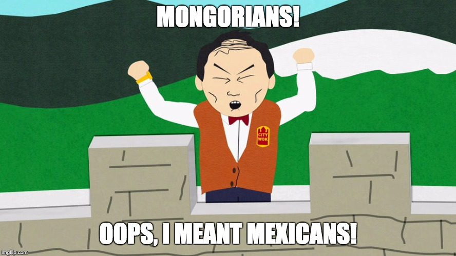 MONGORIANS! OOPS, I MEANT MEXICANS! | made w/ Imgflip meme maker