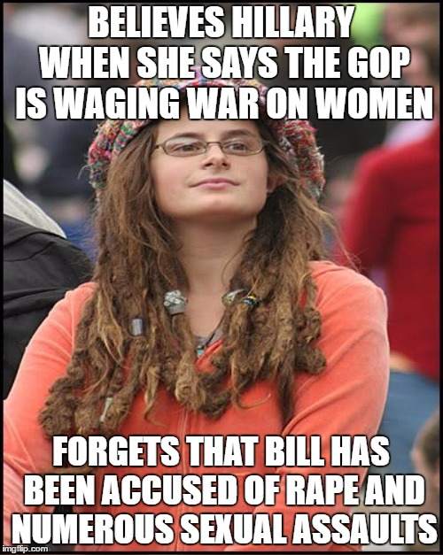 BELIEVES HILLARY WHEN SHE SAYS THE GOP IS WAGING WAR ON WOMEN FORGETS THAT BILL HAS BEEN ACCUSED OF **PE AND NUMEROUS SEXUAL ASSAULTS | made w/ Imgflip meme maker