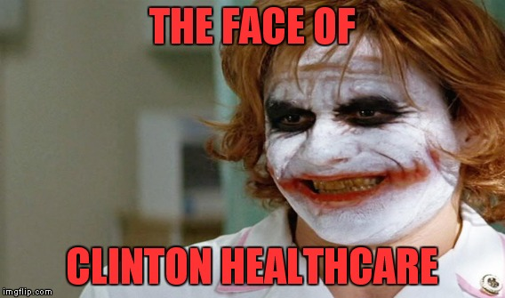 Coming to a doctor's office near you, January 2017! | THE FACE OF CLINTON HEALTHCARE | image tagged in meme,clinton,health care,joker,nurse | made w/ Imgflip meme maker