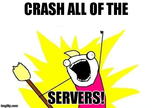 X All The Y Meme | CRASH ALL OF THE SERVERS! | image tagged in memes,x all the y | made w/ Imgflip meme maker