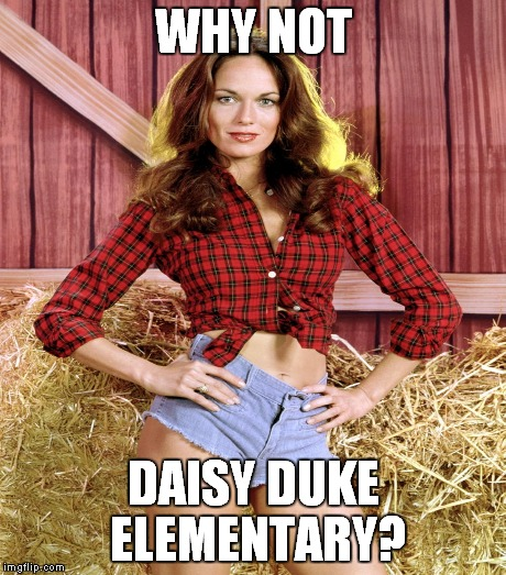 WHY NOT DAISY DUKE ELEMENTARY? | made w/ Imgflip meme maker