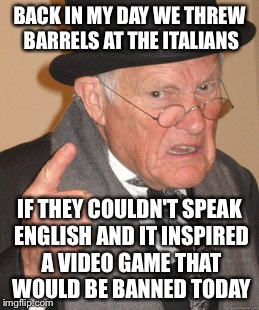 Back In My Day Meme | BACK IN MY DAY WE THREW BARRELS AT THE ITALIANS IF THEY COULDN'T SPEAK ENGLISH AND IT INSPIRED A VIDEO GAME THAT WOULD BE BANNED TODAY | image tagged in memes,back in my day | made w/ Imgflip meme maker