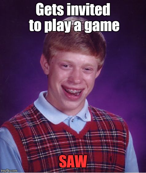 I want to play a game... |  Gets invited to play a game; SAW | image tagged in memes,bad luck brian,saw,trhtimmy,jigsaw | made w/ Imgflip meme maker