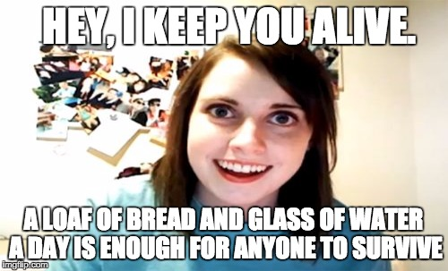HEY, I KEEP YOU ALIVE. A LOAF OF BREAD AND GLASS OF WATER A DAY IS ENOUGH FOR ANYONE TO SURVIVE | made w/ Imgflip meme maker