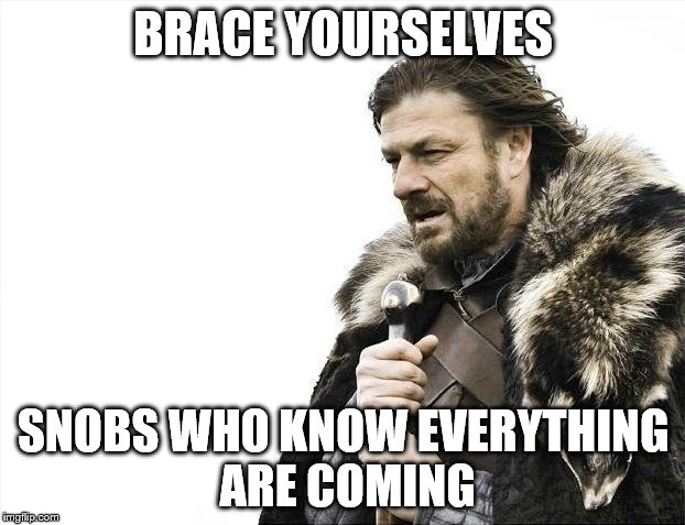 Brace Yourselves X is Coming Meme | BRACE YOURSELVES SNOBS WHO KNOW EVERYTHING ARE COMING | image tagged in memes,brace yourselves x is coming | made w/ Imgflip meme maker