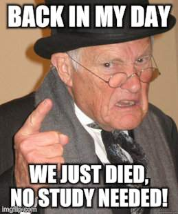 Back In My Day Meme | BACK IN MY DAY WE JUST DIED, NO STUDY NEEDED! | image tagged in memes,back in my day | made w/ Imgflip meme maker