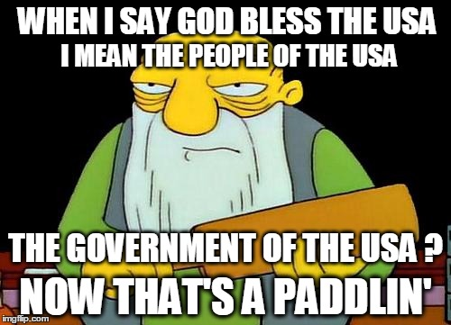 Oh it's true...It's paddlin' true. |  WHEN I SAY GOD BLESS THE USA; I MEAN THE PEOPLE OF THE USA; THE GOVERNMENT OF THE USA ? NOW THAT'S A PADDLIN' | image tagged in memes,that's a paddlin',memorial day,corruption,politicians | made w/ Imgflip meme maker