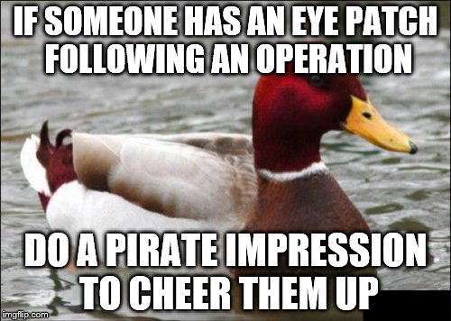 It works every time... | IF SOMEONE HAS AN EYE PATCH FOLLOWING AN OPERATION DO A PIRATE IMPRESSION TO CHEER THEM UP | image tagged in memes,malicious advice mallard,medical,pirates | made w/ Imgflip meme maker
