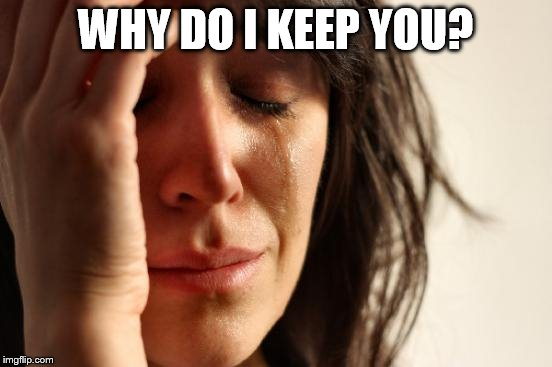 First World Problems Meme | WHY DO I KEEP YOU? | image tagged in memes,first world problems | made w/ Imgflip meme maker