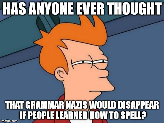Futurama Fry Meme | HAS ANYONE EVER THOUGHT THAT GRAMMAR NAZIS WOULD DISAPPEAR IF PEOPLE LEARNED HOW TO SPELL? | image tagged in memes,futurama fry | made w/ Imgflip meme maker